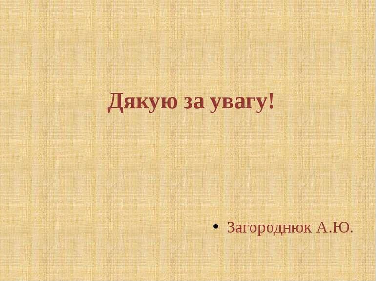 Дякую за увагу! Загороднюк А.Ю. © Загороднюк