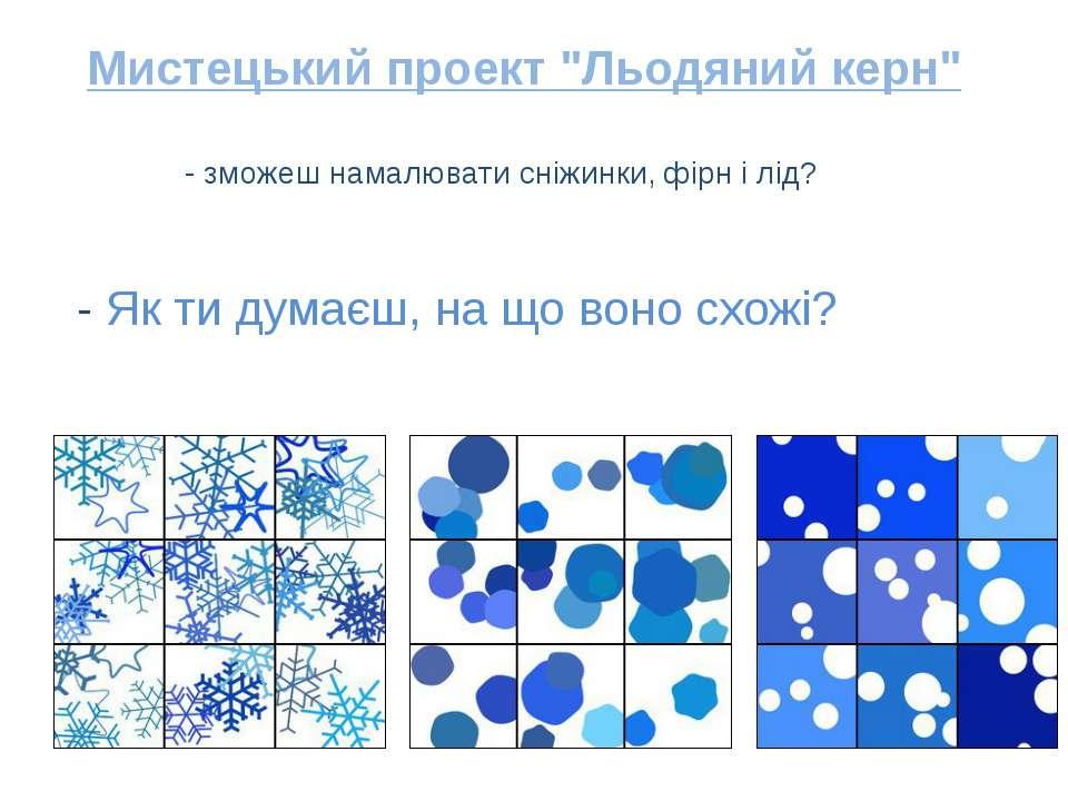 - зможеш намалювати сніжинки, фірн і лід? - Як ти думаєш, на що воно схожі? М...