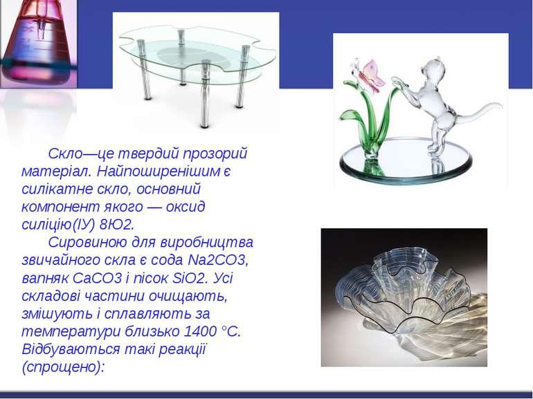 Скло—це твердий прозорий матеріал. Найпоширенішим є силікатне скло, основний ...