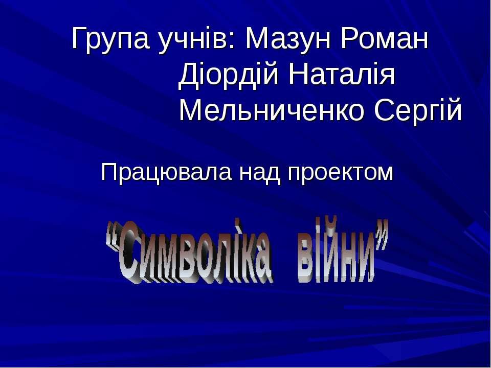 Група учнів: Мазун Роман Діордій Наталія Мельниченко Сергій Працювала над про...