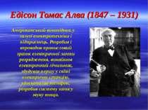 Едісон Томас Алва (1847 – 1931) Американський винахідник у галузі електротехн...