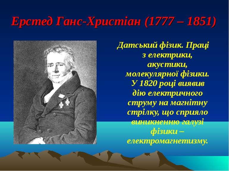 Ерстед Ганс-Христіан (1777 – 1851) Датський фізик. Праці з електрики, акустик...