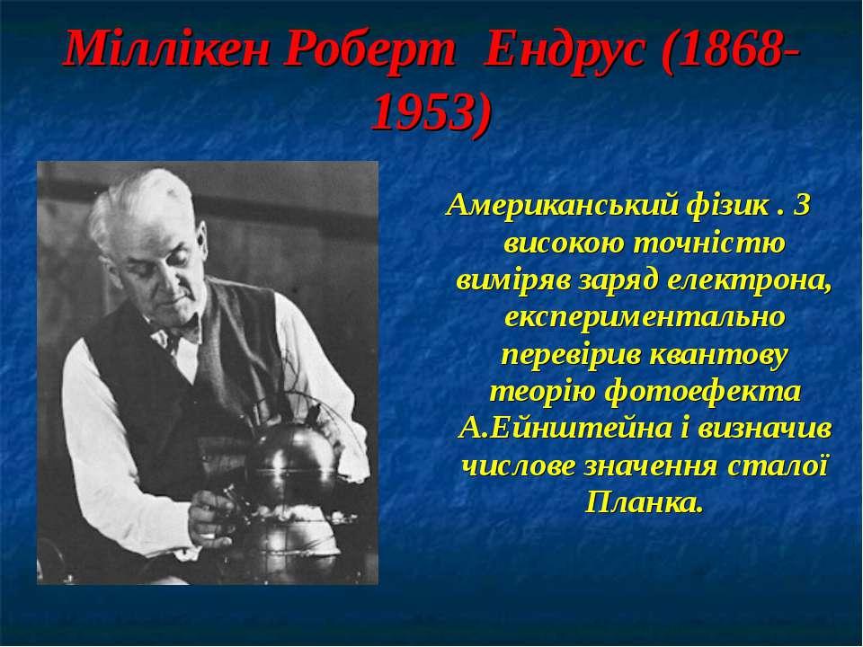 Міллікен Роберт Ендрус (1868-1953) Американський фізик . З високою точністю в...