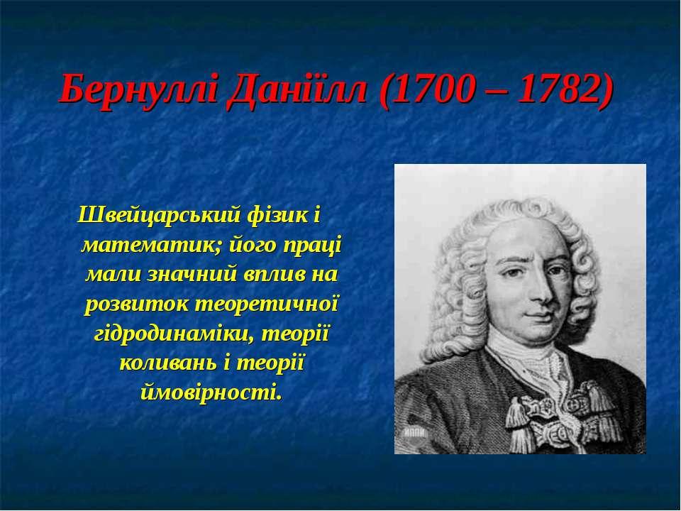 Бернуллі Даніїлл (1700 – 1782) Швейцарський фізик і математик; його праці мал...