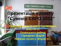 """Презентація проекту """"Сувенір ЄВРО 2012"""" Розробив учень 11 класу Сенчанської З..."""