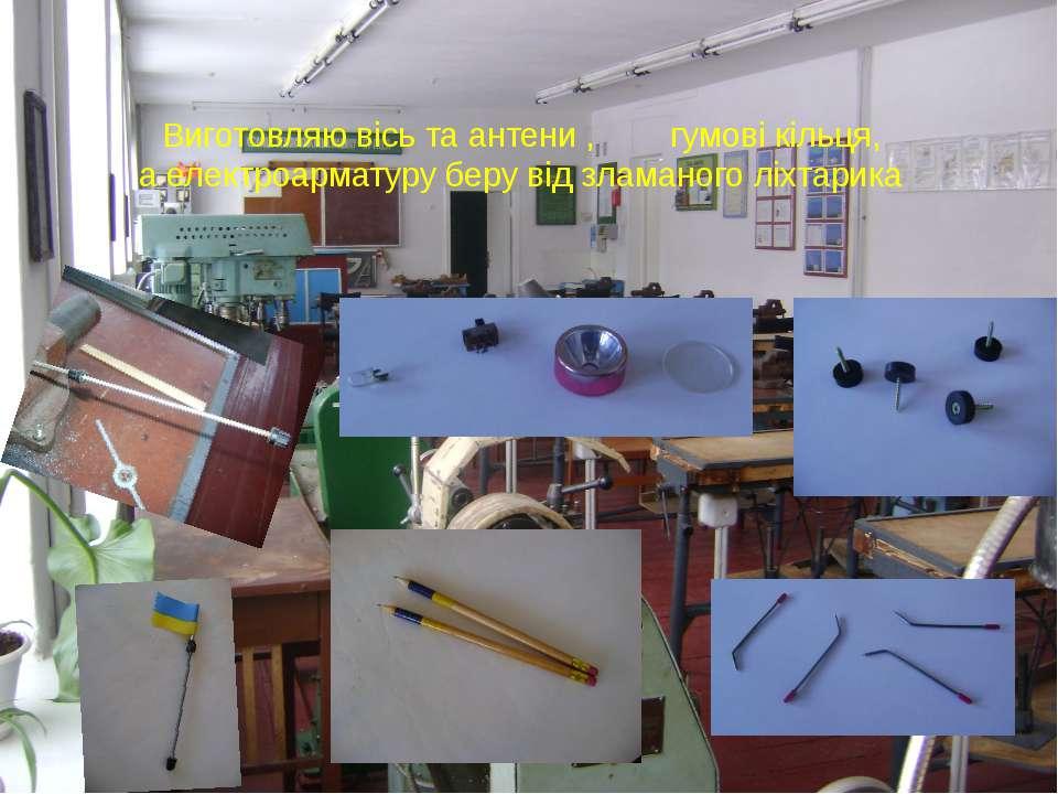 Виготовляю вісь та антени , гумові кільця, а електроарматуру беру від зламано...