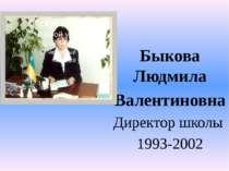 Быкова Людмила Валентиновна Директор школы 1993-2002