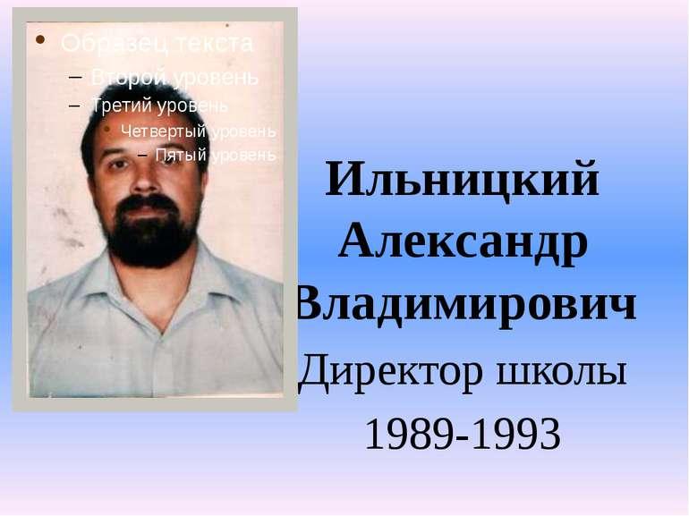 Ильницкий Александр Владимирович Директор школы 1989-1993