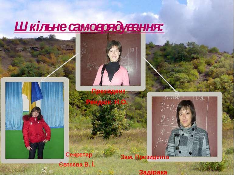 Шкільне самоврядування: Президент Рендюк Н.О. Секретар Євтєєва В. İ. Зам. Пре...