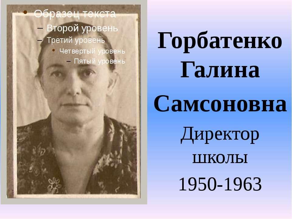 Горбатенко Галина Самсоновна Директор школы 1950-1963