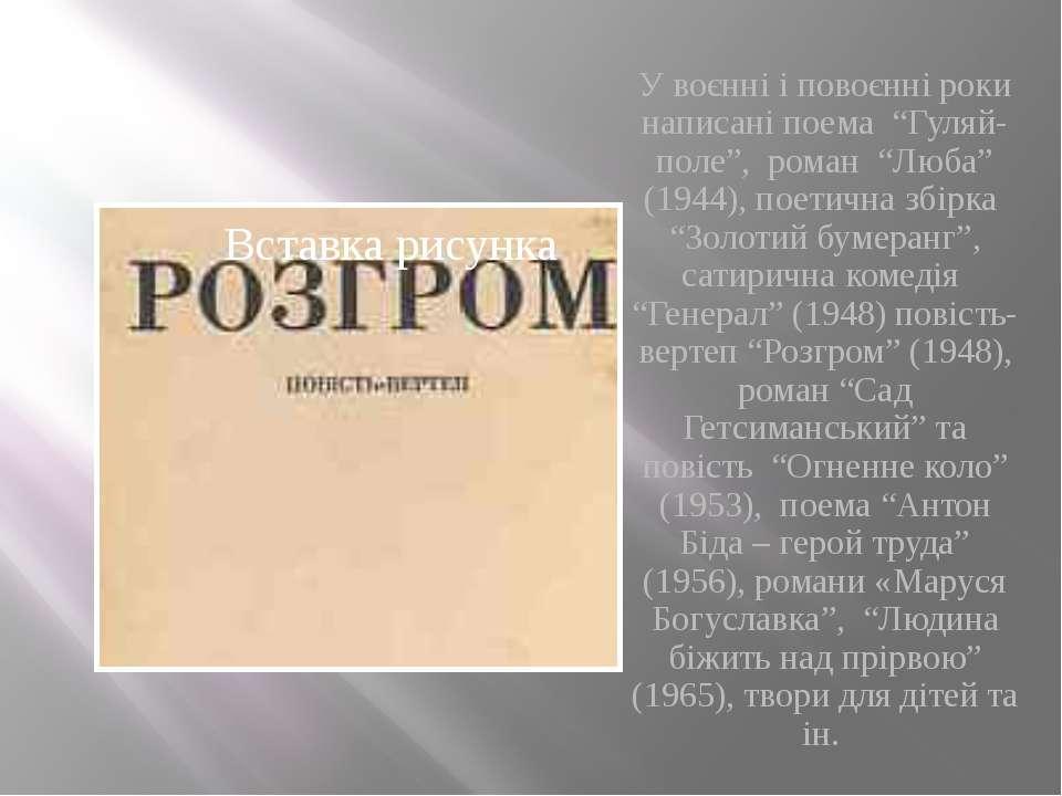 """У воєнні і повоєнні роки написані поема """"Гуляй-поле"""", роман """"Люба"""" (1944),..."""