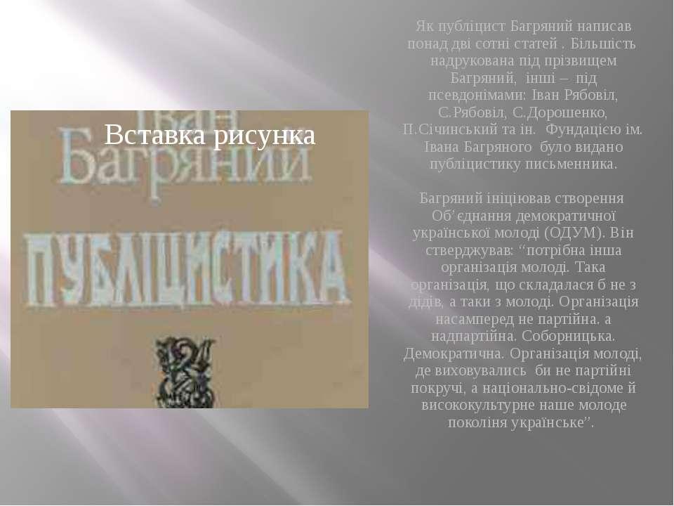 Як публіцист Багряний написав понад дві сотні статей . Більшість надрукована...