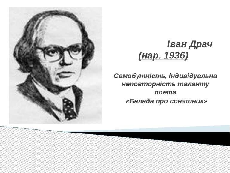 Іван Драч (нар. 1936) Самобутність, індивідуальна неповторність таланту поета...