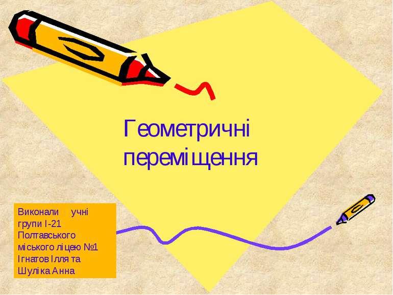 Геометричні переміщення Виконали учні групи І-21 Полтавського міського ліцею ...