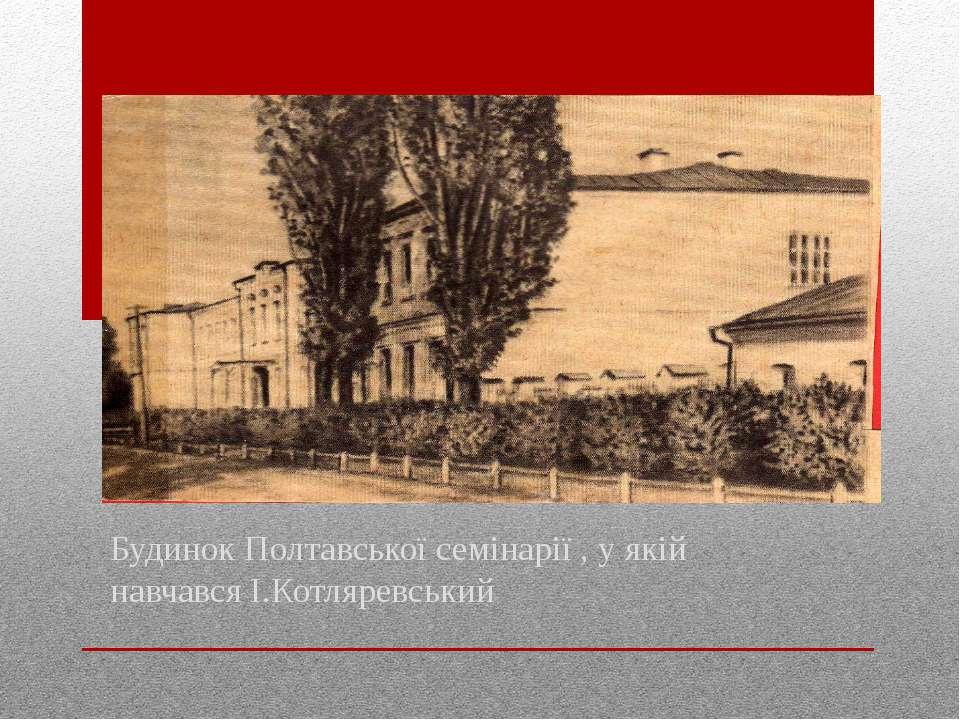 Будинок Полтавської семінарії , у якій навчався І.Котляревський
