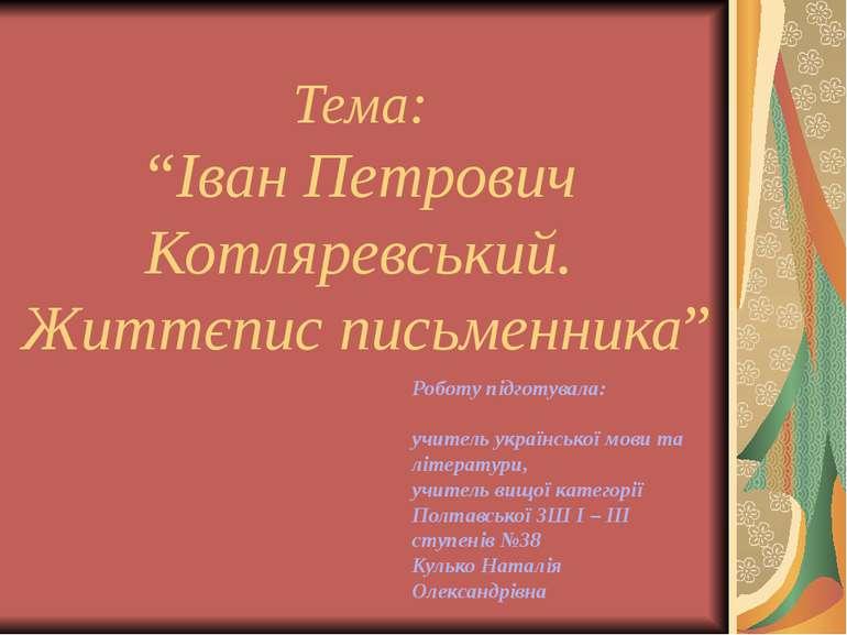 """Тема: """"Іван Петрович Котляревський. Життєпис письменника"""" Роботу підготувала:..."""