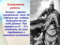 Словникова робота Билини – героїко-патріотичні пісні, де йдеться про подвиги ...
