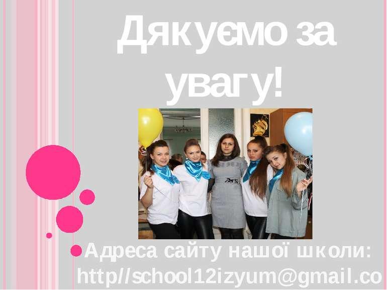 Дякуємо за увагу! Адреса сайту нашої школи: http//school12izyum@gmail.com