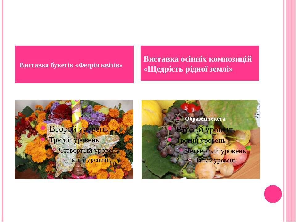 Виставка букетів «Феєрія квітів» Виставка осінніх композицій «Щедрість рідно...
