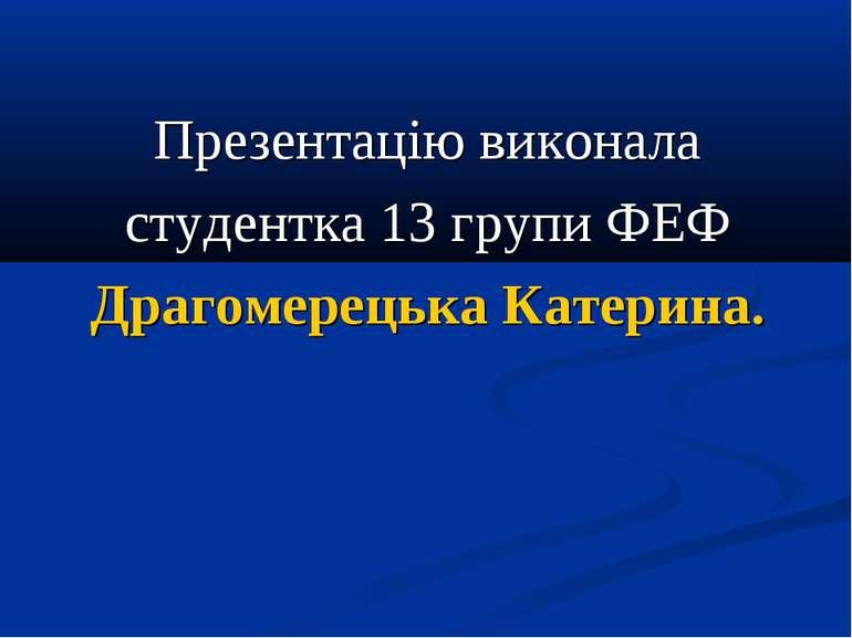 Презентацію виконала студентка 13 групи ФЕФ Драгомерецька Катерина.