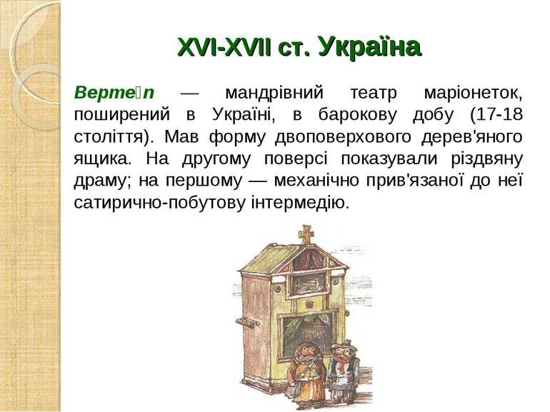 XVI-XVII ст. Україна Верте п — мандрівний театр маріонеток, поширений в Украї...