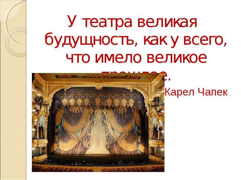 У театра великая будущность, как у всего, что имело великое прошлое. Карел Чапек
