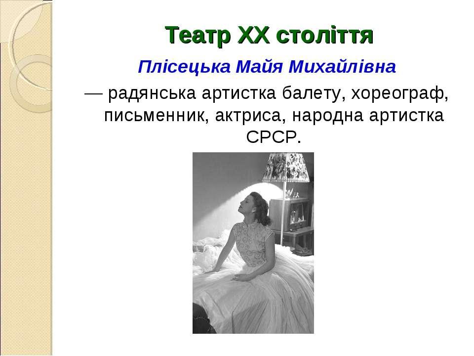 Театр ХХ століття Плісецька Майя Михайлівна — радянська артистка балету, хоре...