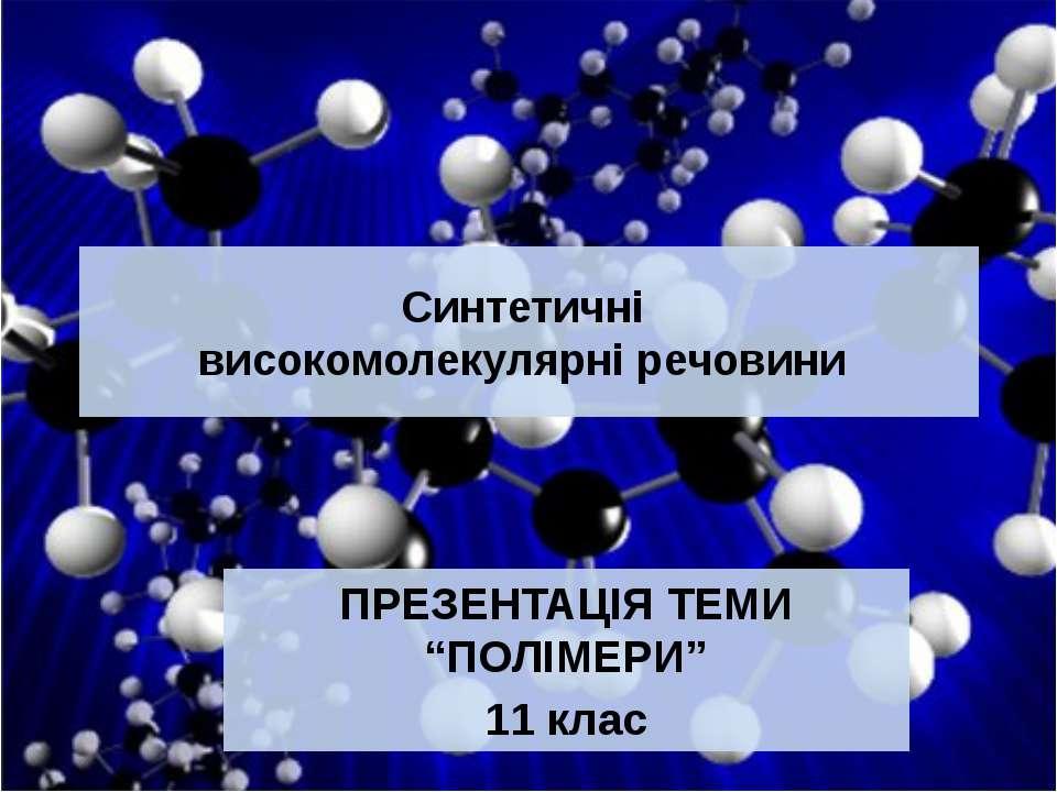 """Синтетичні високомолекулярні речовини ПРЕЗЕНТАЦІЯ ТЕМИ """"ПОЛІМЕРИ"""" 11 клас"""
