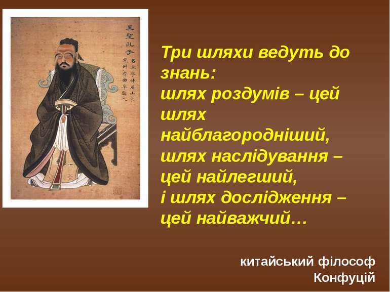 Три шляхи ведуть до знань: шлях роздумів – цей шлях найблагородніший, шлях на...