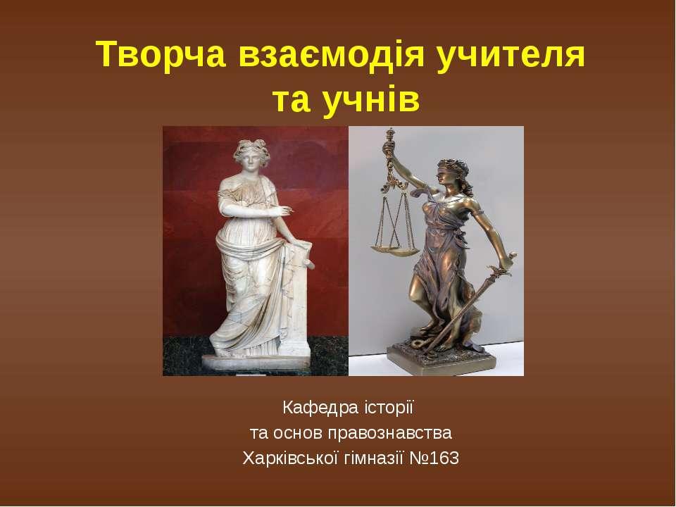 Творча взаємодія учителя та учнів Кафедра історії та основ правознавства Харк...