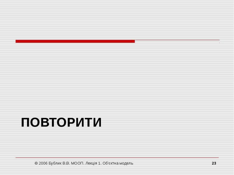 ПОВТОРИТИ © 2006 Бублик В.В. МООП. Лекція 1. Об'єктна модель * © 2006 Бублик ...