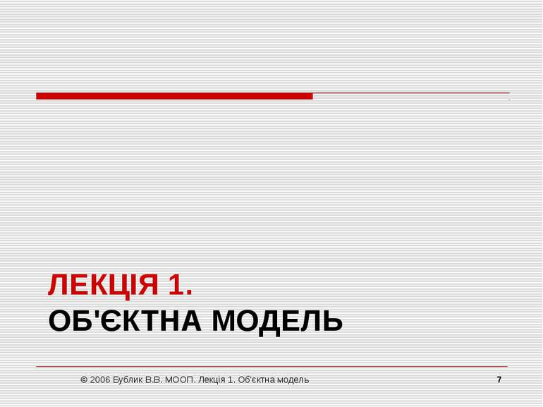 ЛЕКЦІЯ 1. ОБ'ЄКТНА МОДЕЛЬ © 2006 Бублик В.В. МООП. Лекція 1. Об'єктна модель ...