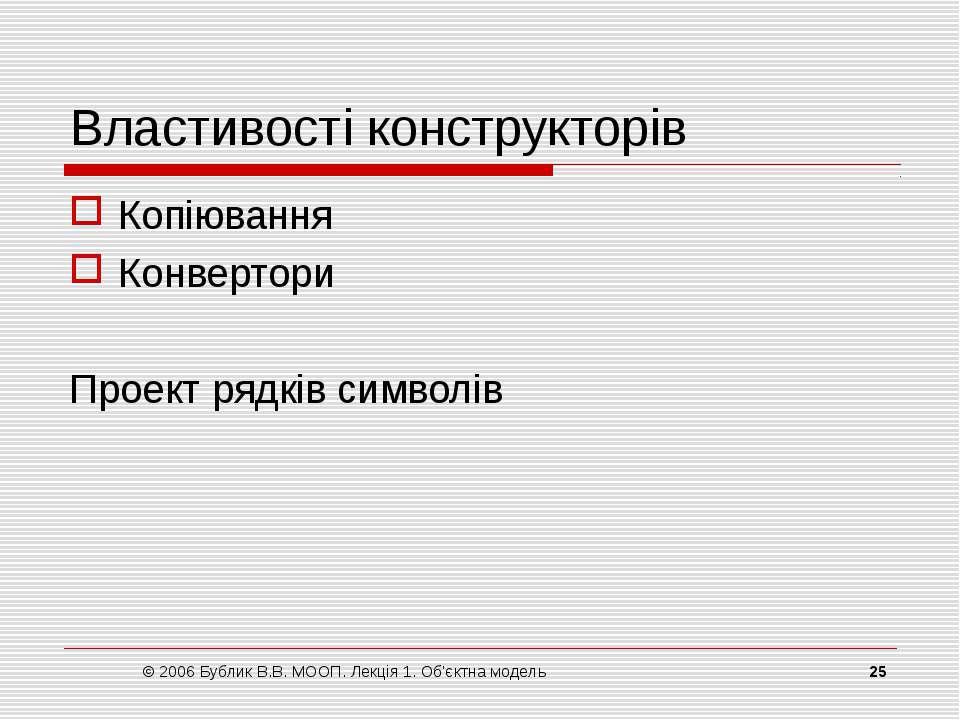 © 2006 Бублик В.В. МООП. Лекція 1. Об'єктна модель * Властивості конструкторі...