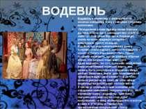 ВОДЕВІЛЬ Водевіль в перекладі з французького означає комедійну п'єсу з танцям...