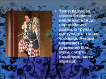 Театр Кабукі за своєю формою наближається до європейської драми, в трупах вис...