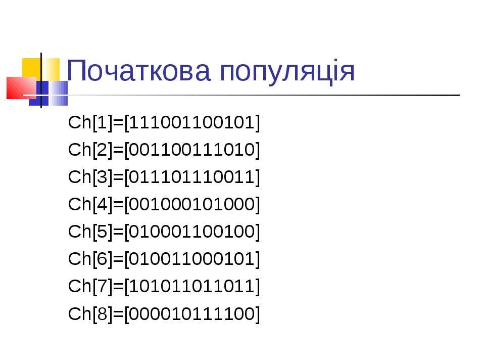 Початкова популяція Ch[1]=[111001100101] Ch[2]=[001100111010] Ch[3]=[01110111...