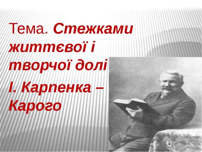 Тема. Стежками життєвої і творчої долі І. Карпенка – Карого