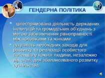 ГЕНДЕРНА ПОЛІТИКА цілеспрямована діяльність державних інституцій та громадськ...