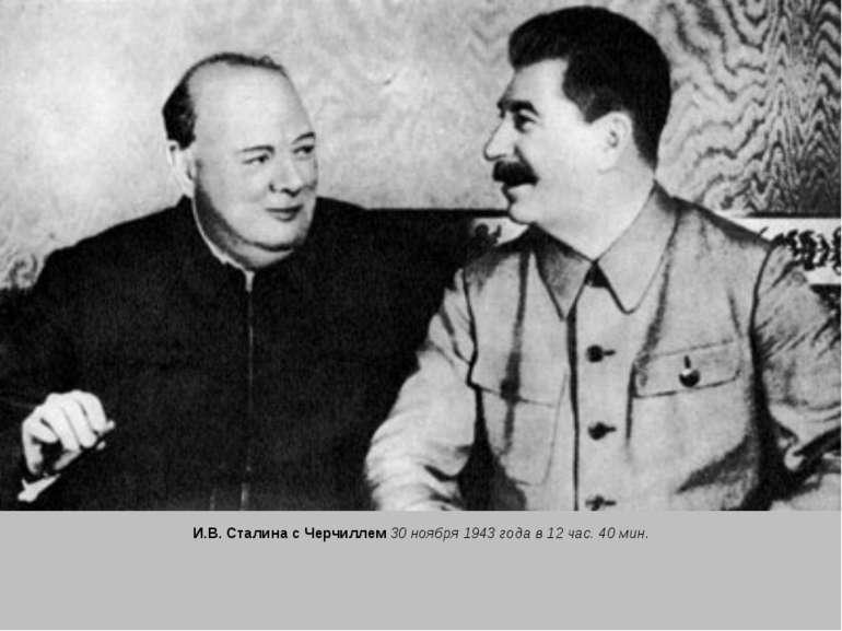 И.В. Сталина с Черчиллем 30 ноября 1943 года в 12 час. 40 мин.