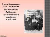 1890 рік Її дім у Колодяжному став своєрідними волинськими Афінами: тут збира...