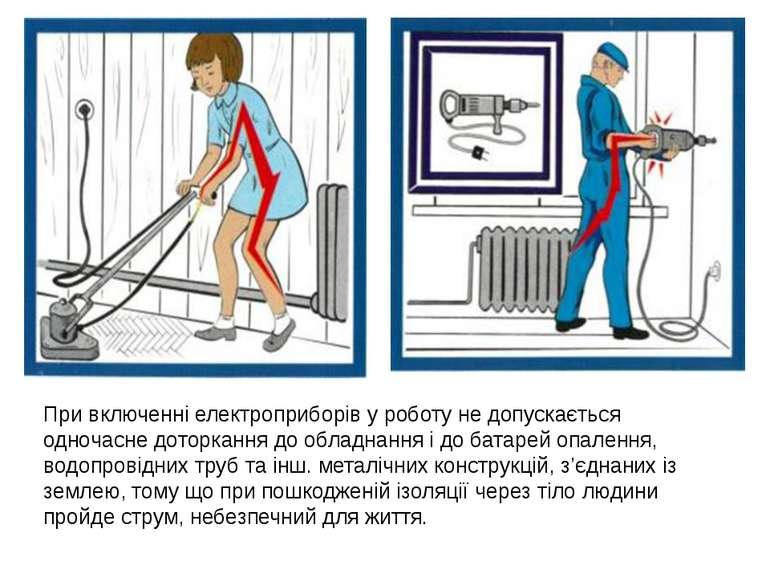 При включенні електроприборів у роботу не допускається одночасне доторкання д...