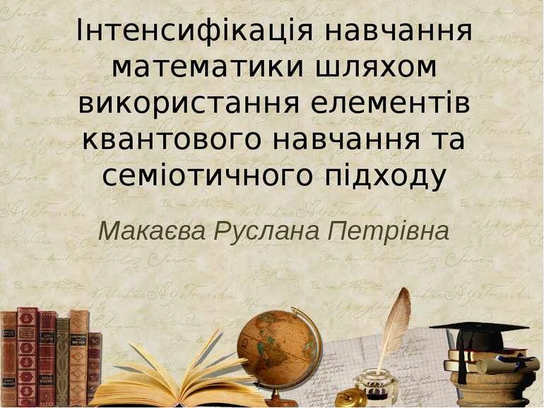 Макаєва Руслана Петрівна Інтенсифікація навчання математики шляхом використан...