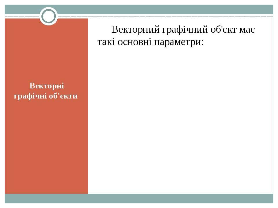 Векторні графічні об'єкти Векторний графічний об'єкт має такі основні параметри: