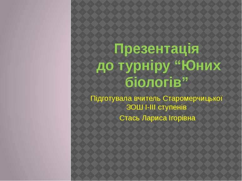 """Презентація до турніру """"Юних біологів"""" Підготувала вчитель Старомерчицької ЗО..."""