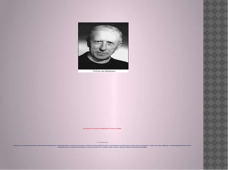 Еволюція життя і розвиток інформаційного обміну в біосфері П'єр Тейяр де Шард...
