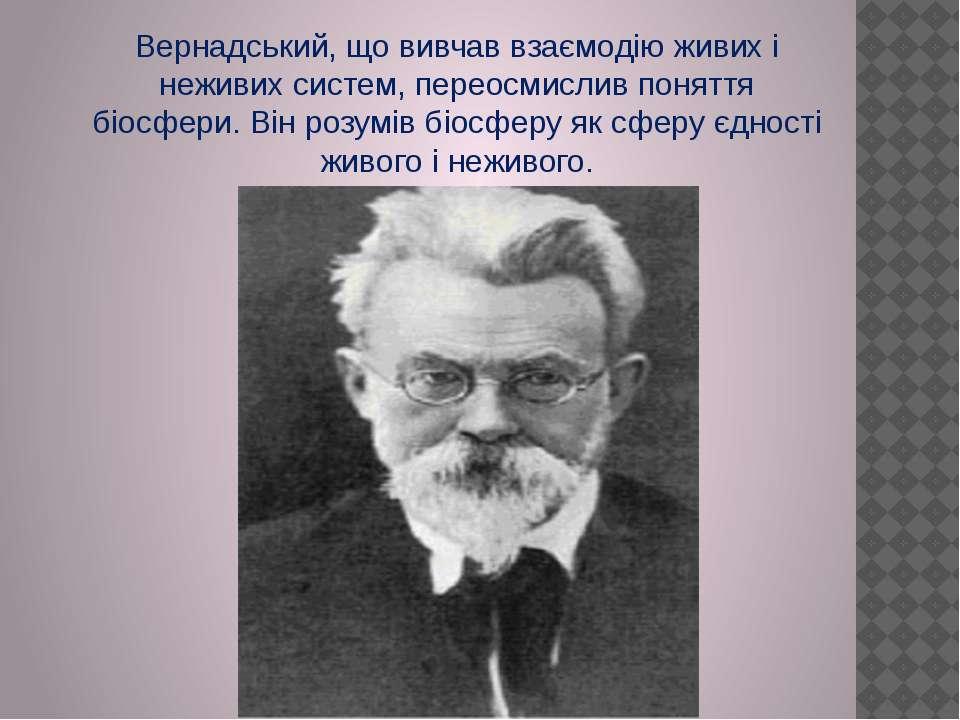 Вернадський, що вивчав взаємодію живих і неживих систем, переосмислив поняття...