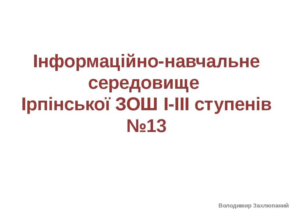Інформаційно-навчальне середовище Ірпінської ЗОШ І-ІІІ ступенів №13 Володимир...
