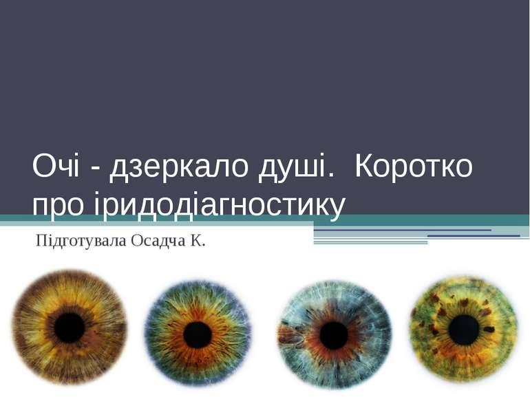 Очі - дзеркало душі. Коротко про іридодіагностику Підготувала Осадча К.