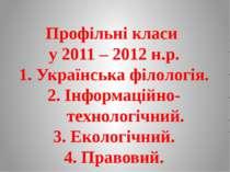 Профільні класи у 2011 – 2012 н.р. 1. Українська філологія. 2. Інформаційно-т...