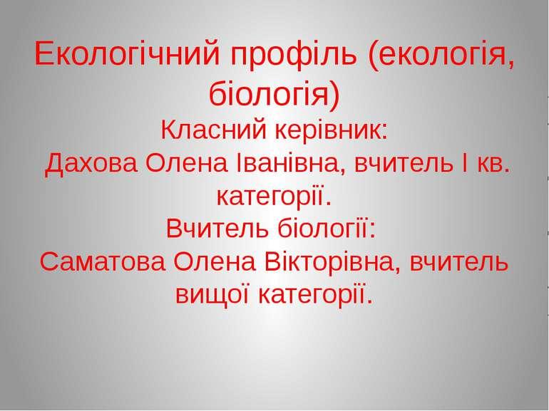 Екологічний профіль (екологія, біологія) Класний керівник: Дахова Олена Івані...